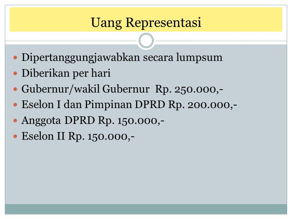 Uang Representasi Dipertanggungjawabkan secara lumpsum Diberikan per hari Gubernur/wakil Gubernur Rp. 250.000,- Eselon I dan Pimpinan DPRD Rp. 200.000