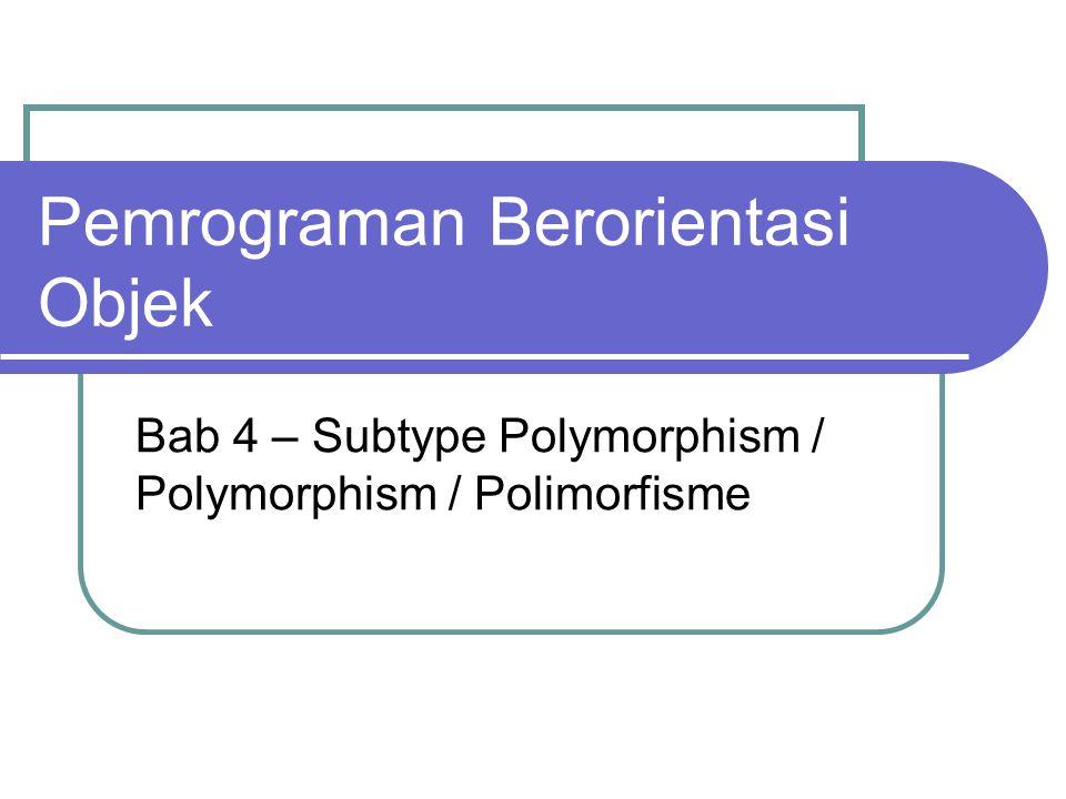 Polymorphic Arguments Polymorphic arguments adalah tipe data suatu argumen pada suatu method yang bisa menerima suatu nilai yang bertipe subclass-nya.