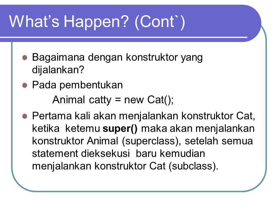 What's Happen? (Cont`) Bagaimana dengan konstruktor yang dijalankan? Pada pembentukan Animal catty = new Cat(); Pertama kali akan menjalankan konstruk