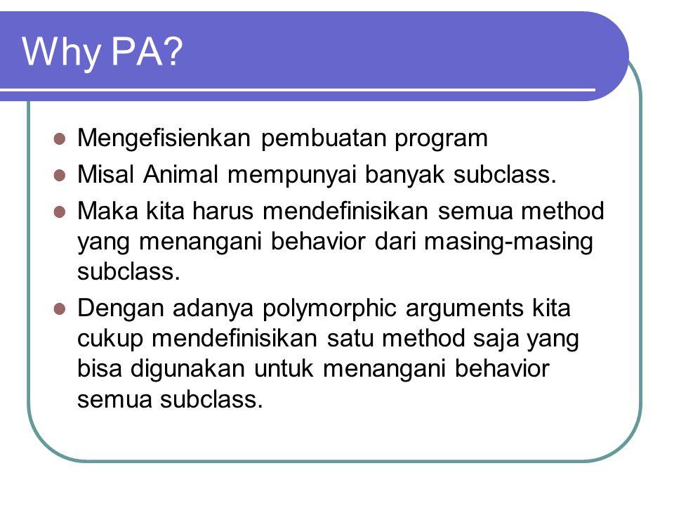 Why PA? Mengefisienkan pembuatan program Misal Animal mempunyai banyak subclass. Maka kita harus mendefinisikan semua method yang menangani behavior d