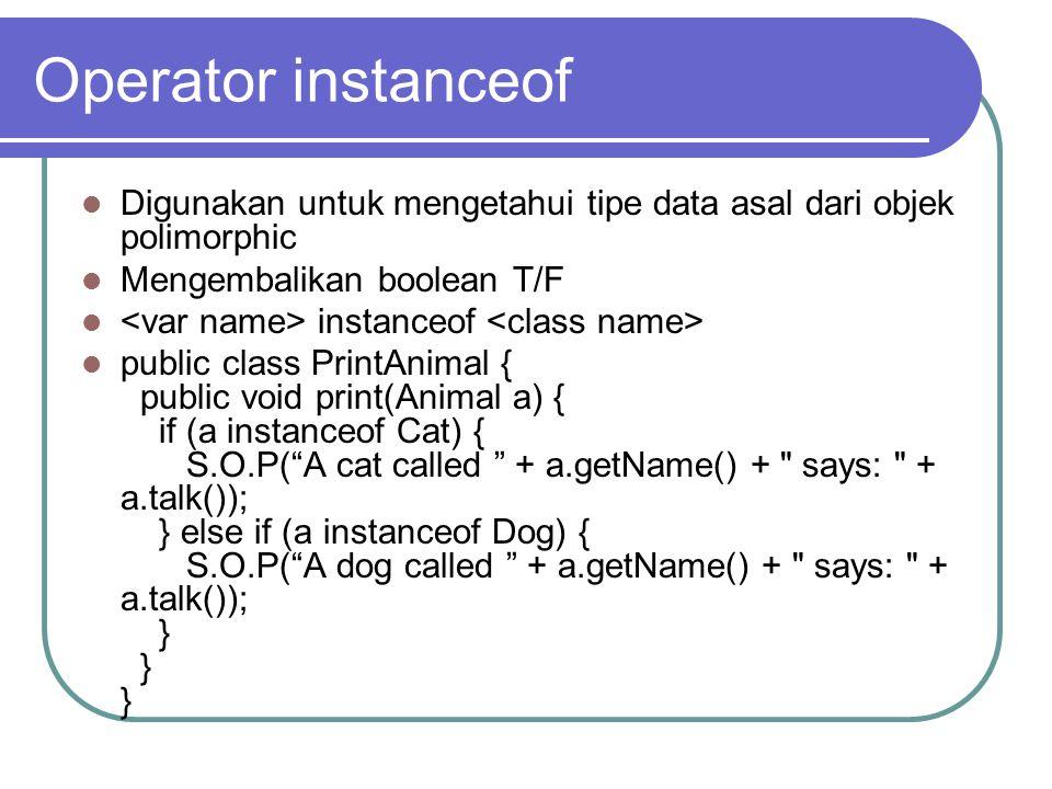 Operator instanceof Digunakan untuk mengetahui tipe data asal dari objek polimorphic Mengembalikan boolean T/F instanceof public class PrintAnimal { public void print(Animal a) { if (a instanceof Cat) { S.O.P( A cat called + a.getName() + says: + a.talk()); } else if (a instanceof Dog) { S.O.P( A dog called + a.getName() + says: + a.talk()); } } }