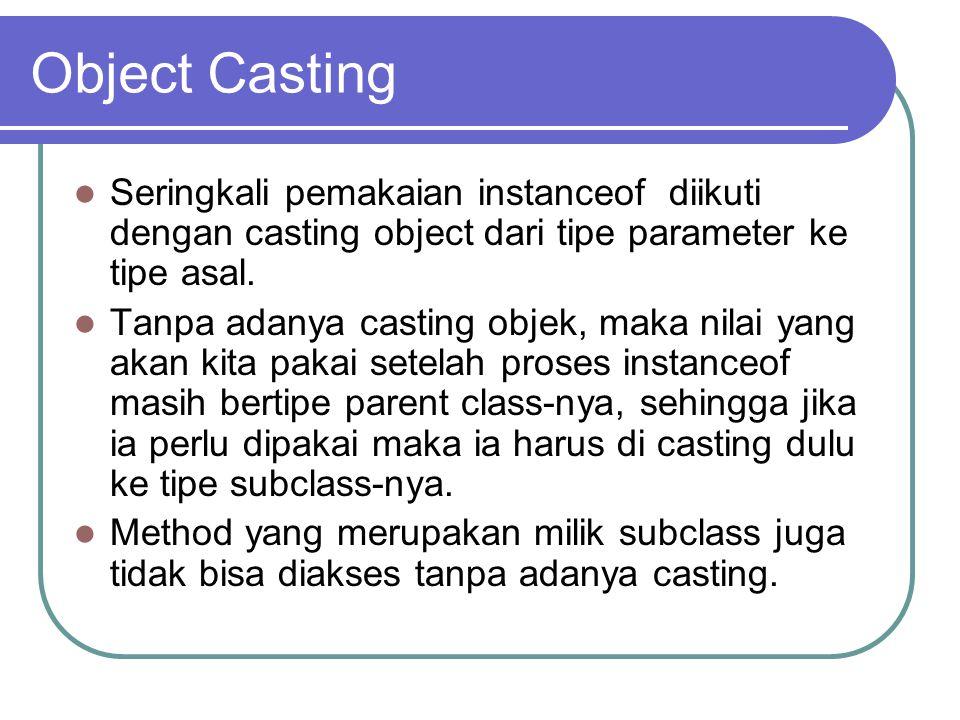 Object Casting Seringkali pemakaian instanceof diikuti dengan casting object dari tipe parameter ke tipe asal. Tanpa adanya casting objek, maka nilai