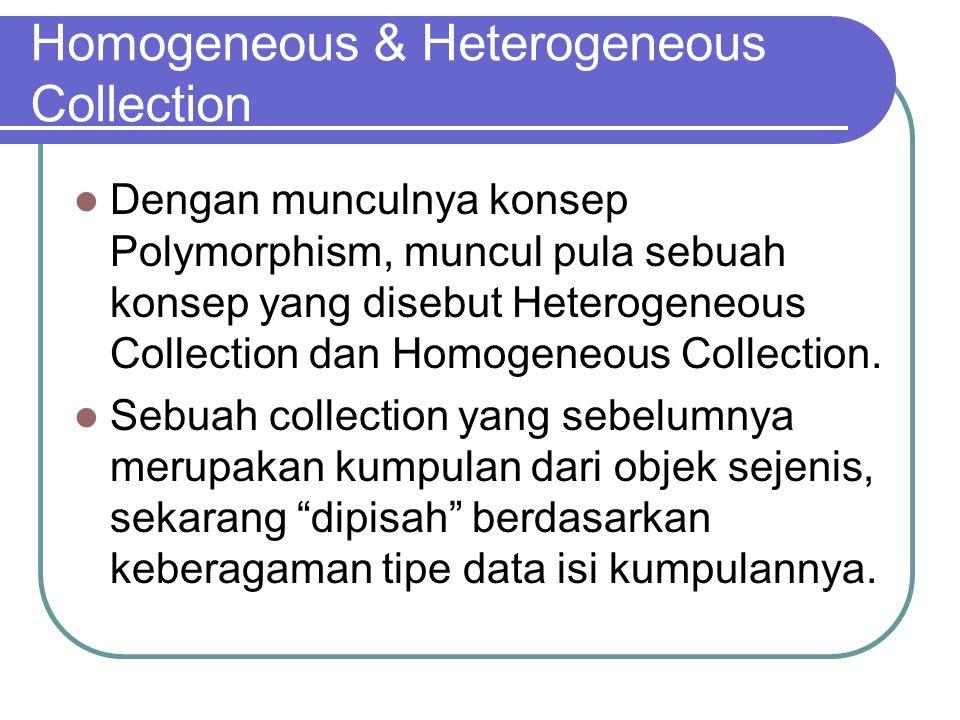 Homogeneous & Heterogeneous Collection Dengan munculnya konsep Polymorphism, muncul pula sebuah konsep yang disebut Heterogeneous Collection dan Homogeneous Collection.