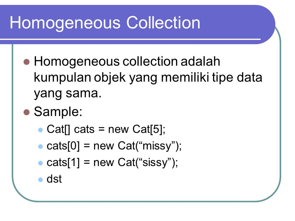 Homogeneous Collection Homogeneous collection adalah kumpulan objek yang memiliki tipe data yang sama. Sample: Cat[] cats = new Cat[5]; cats[0] = new