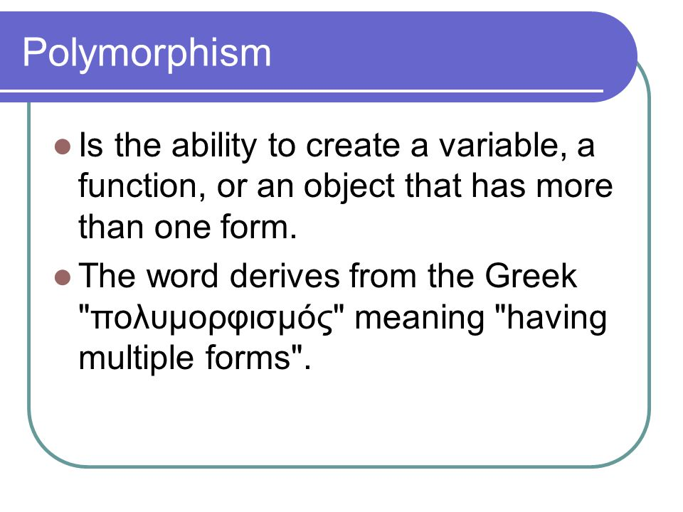 Polymorphism Is the ability to create a variable, a function, or an object that has more than one form. The word derives from the Greek