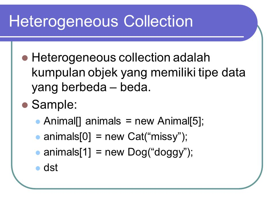 Heterogeneous Collection Heterogeneous collection adalah kumpulan objek yang memiliki tipe data yang berbeda – beda. Sample: Animal[] animals = new An