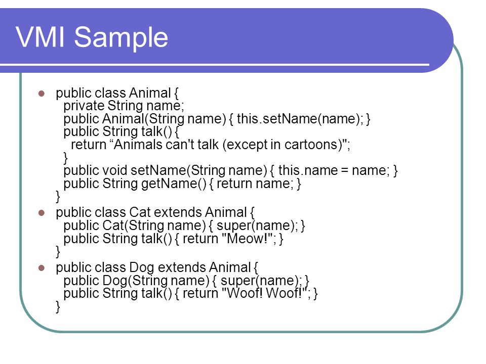 "VMI Sample public class Animal { private String name; public Animal(String name) { this.setName(name); } public String talk() { return ""Animals can't"