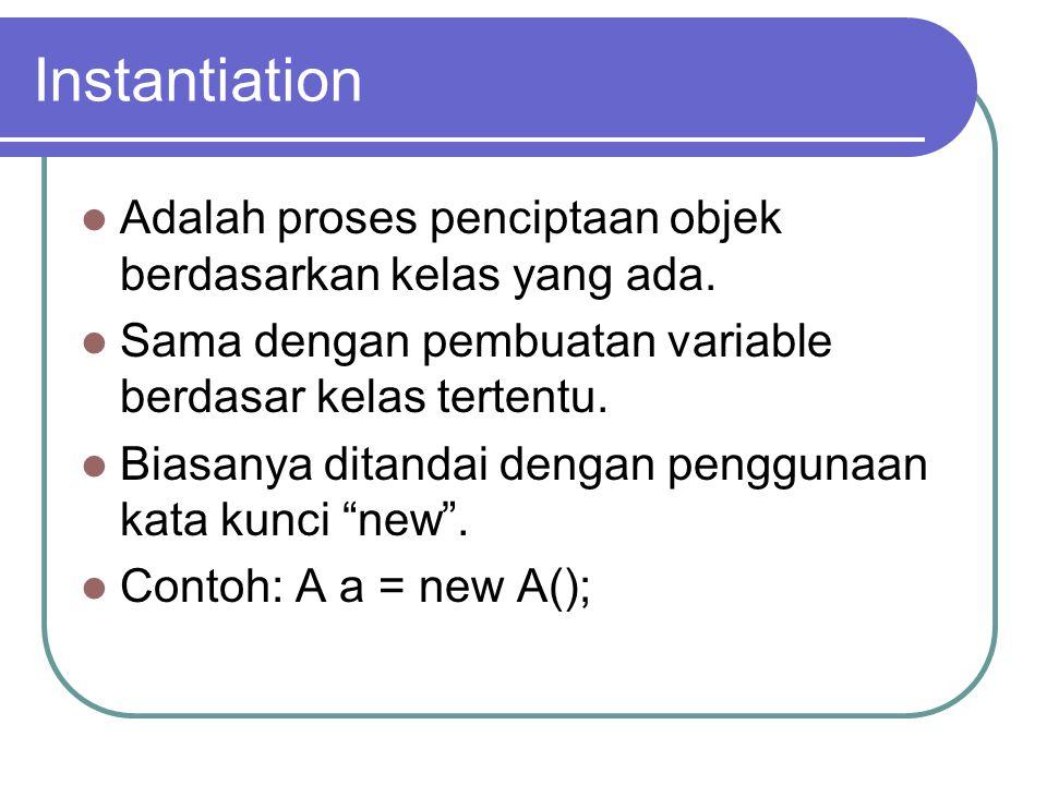 Instantiation Adalah proses penciptaan objek berdasarkan kelas yang ada. Sama dengan pembuatan variable berdasar kelas tertentu. Biasanya ditandai den