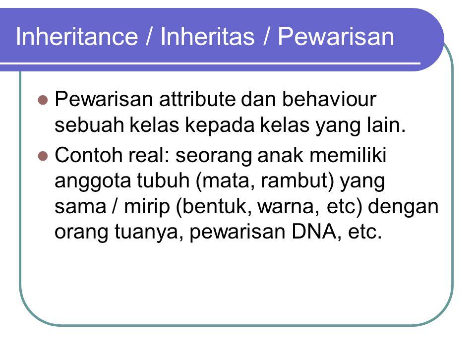Inheritance / Inheritas / Pewarisan Pewarisan attribute dan behaviour sebuah kelas kepada kelas yang lain. Contoh real: seorang anak memiliki anggota