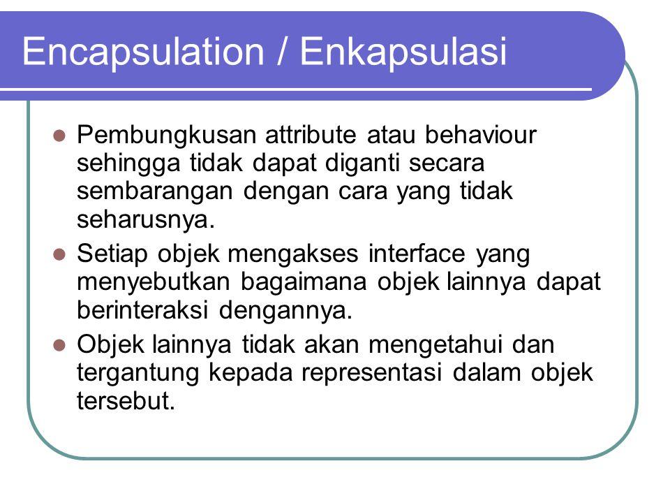 Encapsulation / Enkapsulasi Pembungkusan attribute atau behaviour sehingga tidak dapat diganti secara sembarangan dengan cara yang tidak seharusnya.