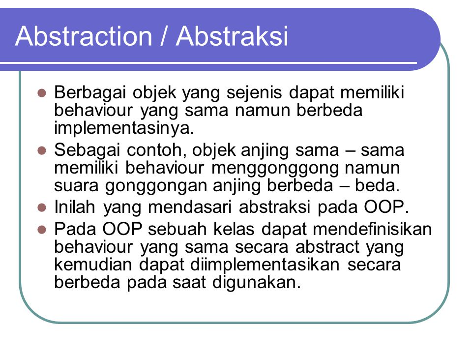 Abstraction / Abstraksi Berbagai objek yang sejenis dapat memiliki behaviour yang sama namun berbeda implementasinya. Sebagai contoh, objek anjing sam