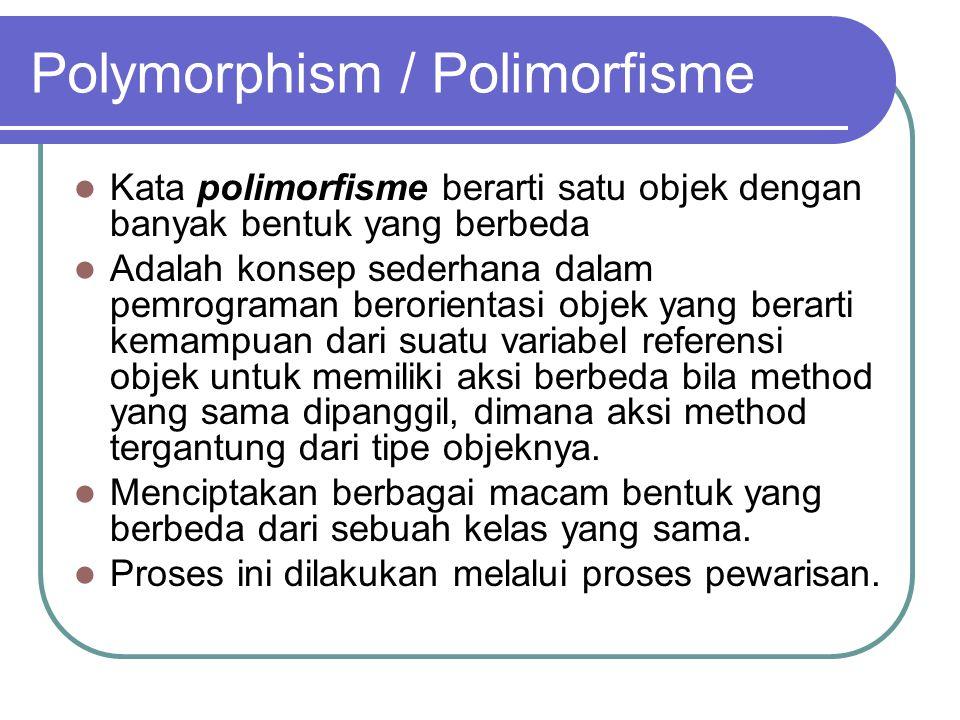 Polymorphism / Polimorfisme Kata polimorfisme berarti satu objek dengan banyak bentuk yang berbeda Adalah konsep sederhana dalam pemrograman berorientasi objek yang berarti kemampuan dari suatu variabel referensi objek untuk memiliki aksi berbeda bila method yang sama dipanggil, dimana aksi method tergantung dari tipe objeknya.