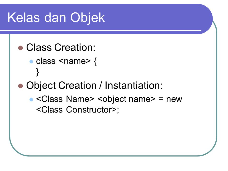 Kelas dan Objek Class Creation: class { } Object Creation / Instantiation: = new ;