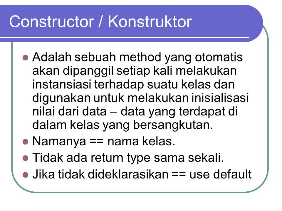 Constructor / Konstruktor Adalah sebuah method yang otomatis akan dipanggil setiap kali melakukan instansiasi terhadap suatu kelas dan digunakan untuk melakukan inisialisasi nilai dari data – data yang terdapat di dalam kelas yang bersangkutan.