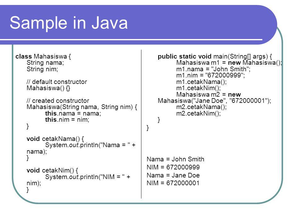 Sample in Java class Mahasiswa { String nama; String nim; // default constructor Mahasiswa() {} // created constructor Mahasiswa(String nama, String nim) { this.nama = nama; this.nim = nim; } void cetakNama() { System.out.println( Nama = + nama); } void cetakNim() { System.out.println( NIM = + nim); } public static void main(String[] args) { Mahasiswa m1 = new Mahasiswa(); m1.nama = John Smith ; m1.nim = 672000999 ; m1.cetakNama(); m1.cetakNim(); Mahasiswa m2 = new Mahasiswa( Jane Doe , 672000001 ); m2.cetakNama(); m2.cetakNim(); } } Nama = John Smith NIM = 672000999 Nama = Jane Doe NIM = 672000001