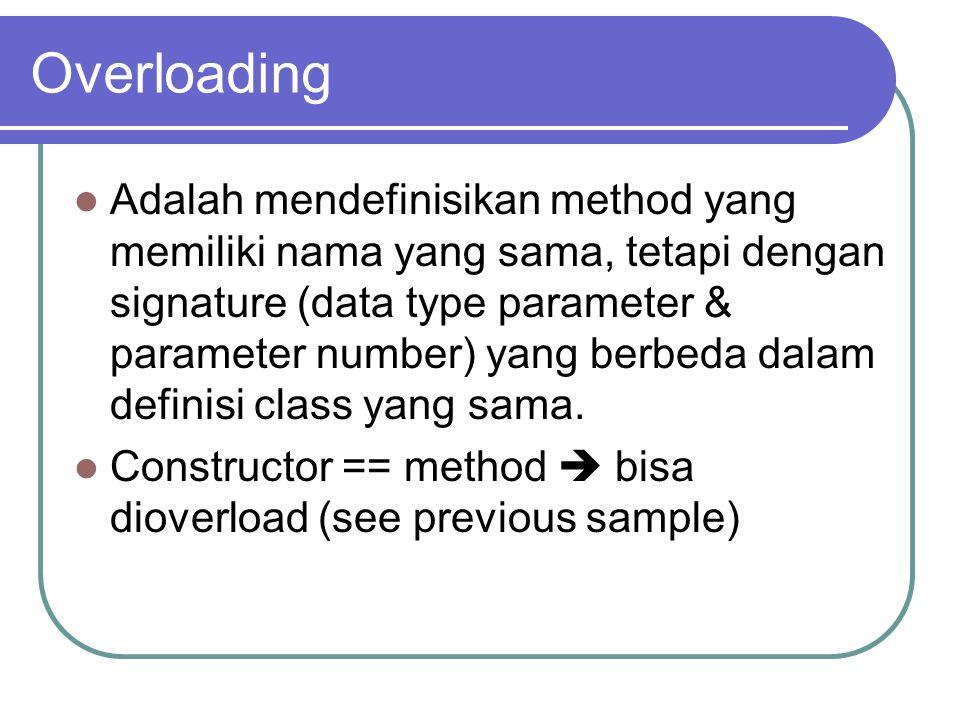 Overloading Adalah mendefinisikan method yang memiliki nama yang sama, tetapi dengan signature (data type parameter & parameter number) yang berbeda dalam definisi class yang sama.