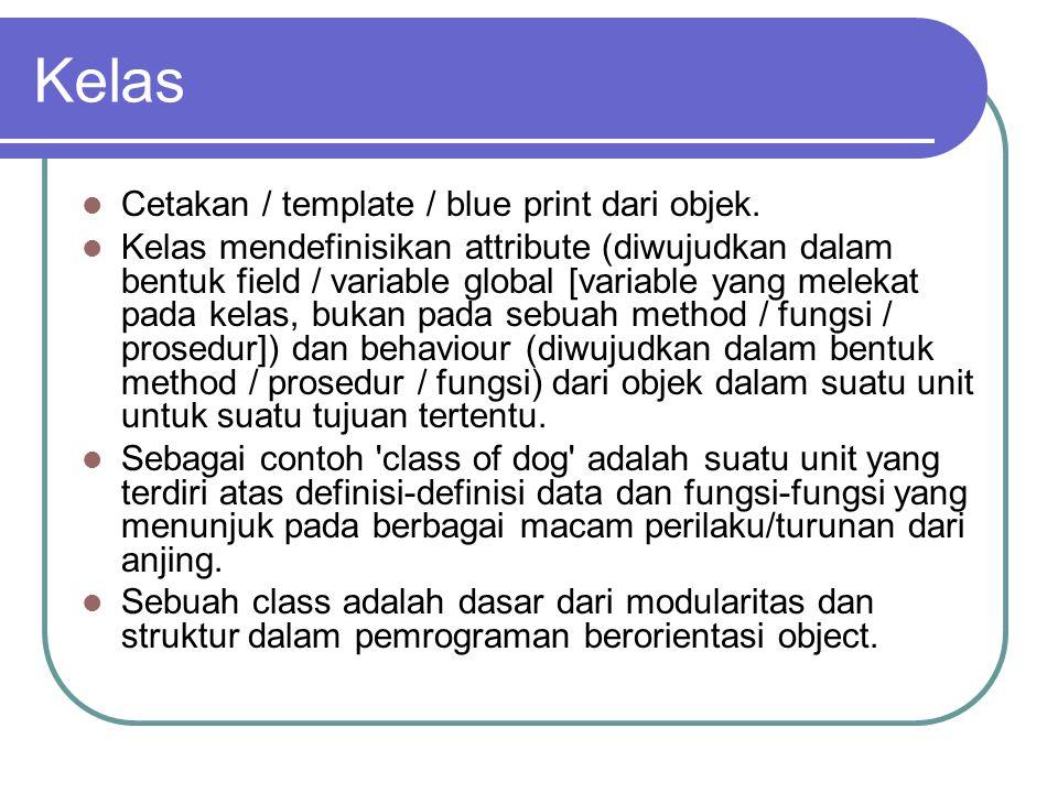 Kelas Cetakan / template / blue print dari objek. Kelas mendefinisikan attribute (diwujudkan dalam bentuk field / variable global [variable yang melek