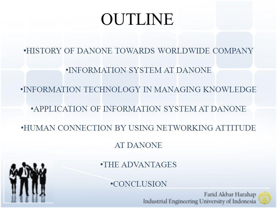 1919 Pertama kalinya DANONE didirikan 1966 History of DANONE as modern company 1970s- 1980s Danone Fokus pada Food Business 1996 Desain awal Danone untuk Menjadi internasional company 2006 Danone Berkembang menjadi perusahaan global dan memiliki sekitar 90.000 orang sumber daya manusia Yang merupakan aset bagi DANONE DANONE WAY TOWARDS WORLDWIDE COMPANY