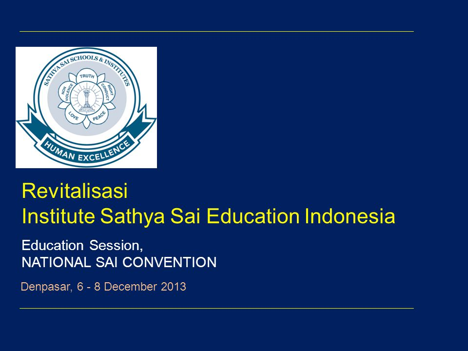 Revitalisasi Institute Sathya Sai Education Indonesia Education Session, NATIONAL SAI CONVENTION Denpasar, 6 - 8 December 2013