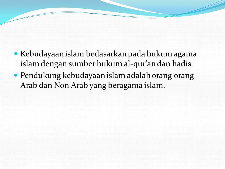 Kebudayaan islam bedasarkan pada hukum agama islam dengan sumber hukum al-qur'an dan hadis. Pendukung kebudayaan islam adalah orang orang Arab dan Non