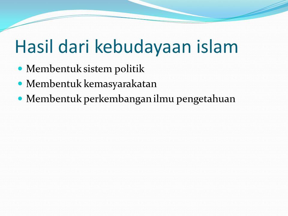 Hasil dari kebudayaan islam Membentuk sistem politik Membentuk kemasyarakatan Membentuk perkembangan ilmu pengetahuan
