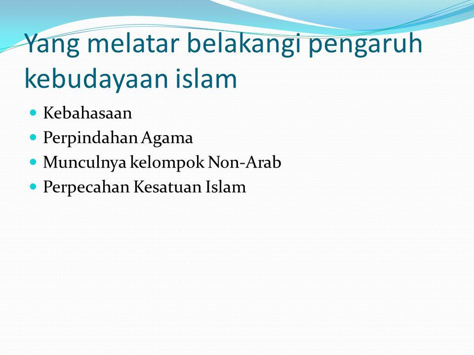 Yang melatar belakangi pengaruh kebudayaan islam Kebahasaan Perpindahan Agama Munculnya kelompok Non-Arab Perpecahan Kesatuan Islam