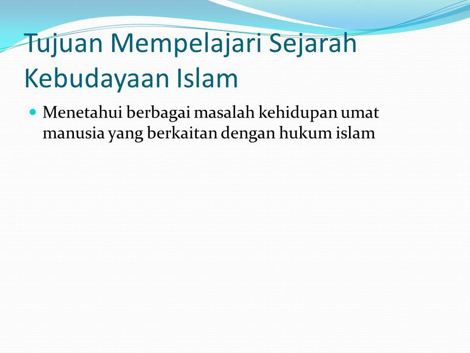 Tujuan Mempelajari Sejarah Kebudayaan Islam Menetahui berbagai masalah kehidupan umat manusia yang berkaitan dengan hukum islam