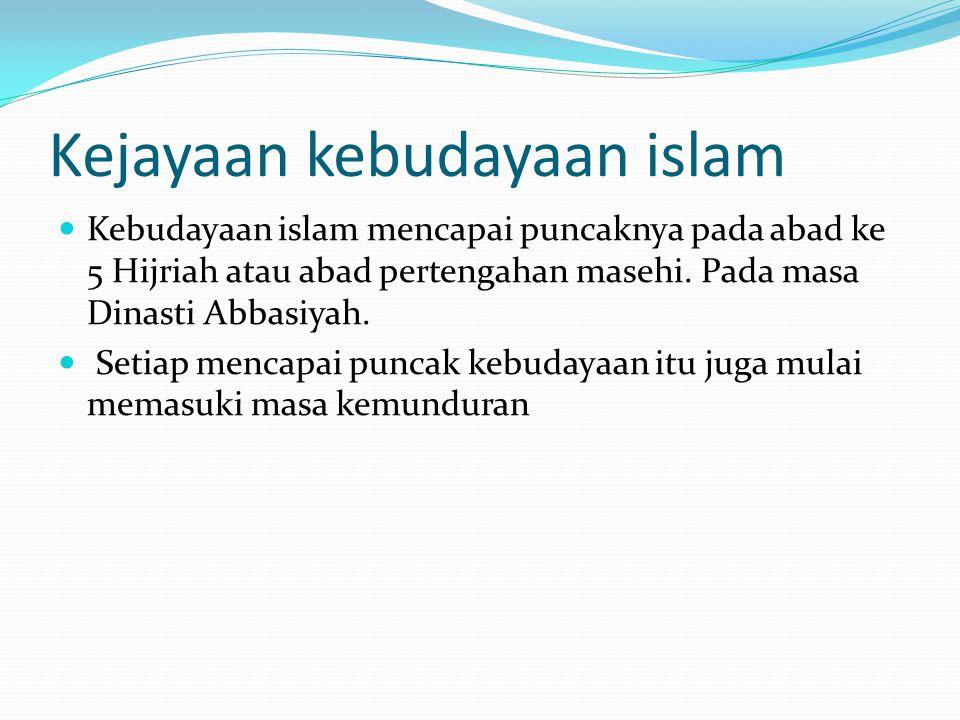 Kejayaan kebudayaan islam Kebudayaan islam mencapai puncaknya pada abad ke 5 Hijriah atau abad pertengahan masehi. Pada masa Dinasti Abbasiyah. Setiap