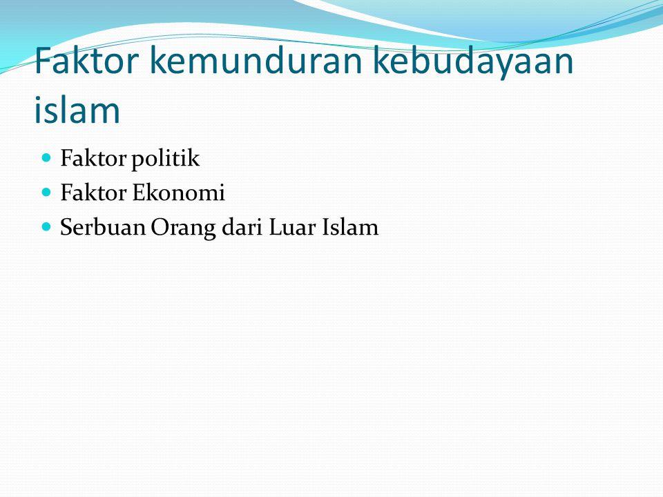 Faktor kemunduran kebudayaan islam Faktor politik Faktor Ekonomi Serbuan Orang dari Luar Islam