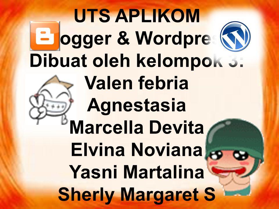 UTS APLIKOM Blogger & Wordpress Dibuat oleh kelompok 3: Valen febria Agnestasia Marcella Devita Elvina Noviana Yasni Martalina Sherly Margaret S