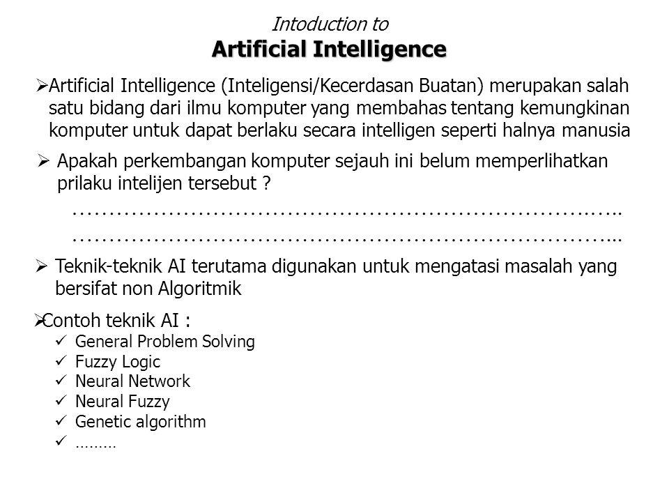 Intoduction to Artificial Intelligence  Artificial Intelligence (Inteligensi/Kecerdasan Buatan) merupakan salah satu bidang dari ilmu komputer yang membahas tentang kemungkinan komputer untuk dapat berlaku secara intelligen seperti halnya manusia  Apakah perkembangan komputer sejauh ini belum memperlihatkan prilaku intelijen tersebut .