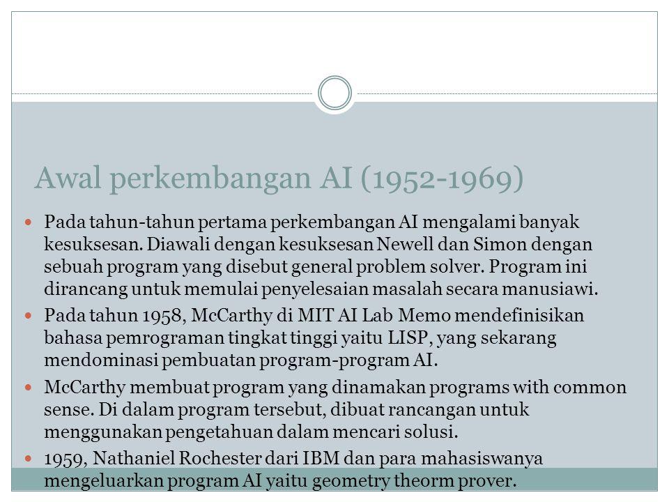 Awal perkembangan AI (1952-1969) Pada tahun-tahun pertama perkembangan AI mengalami banyak kesuksesan. Diawali dengan kesuksesan Newell dan Simon deng