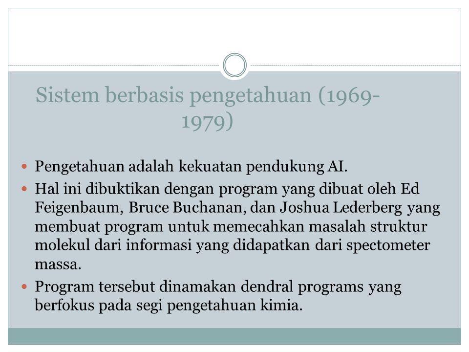 Sistem berbasis pengetahuan (1969- 1979) Pengetahuan adalah kekuatan pendukung AI. Hal ini dibuktikan dengan program yang dibuat oleh Ed Feigenbaum, B