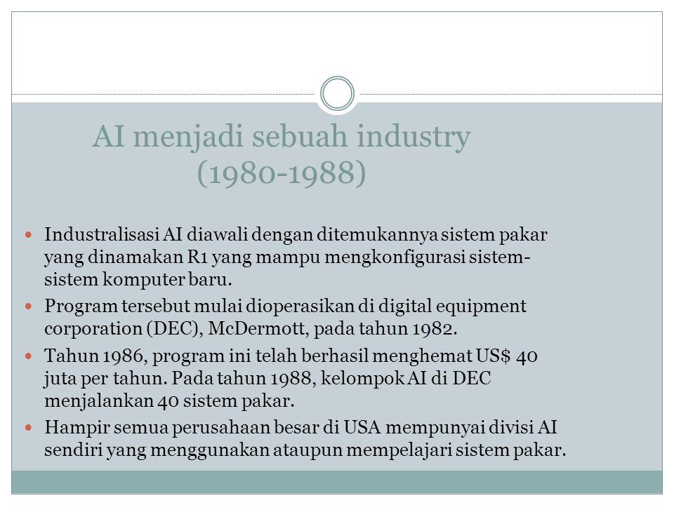 AI menjadi sebuah industry (1980-1988) Industralisasi AI diawali dengan ditemukannya sistem pakar yang dinamakan R1 yang mampu mengkonfigurasi sistem-