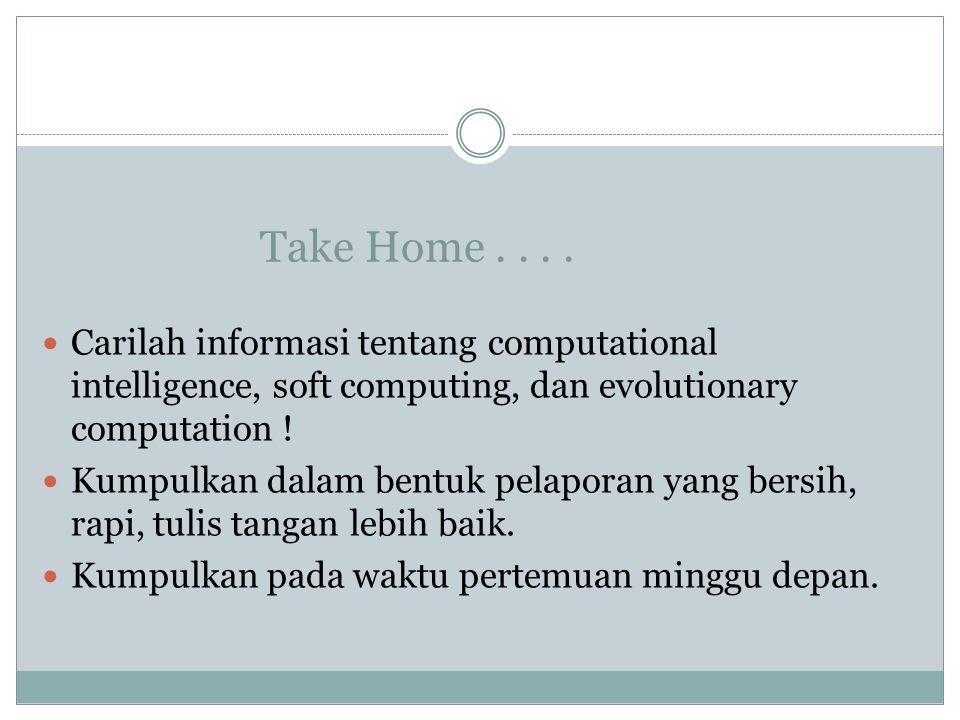 Take Home.... Carilah informasi tentang computational intelligence, soft computing, dan evolutionary computation ! Kumpulkan dalam bentuk pelaporan ya