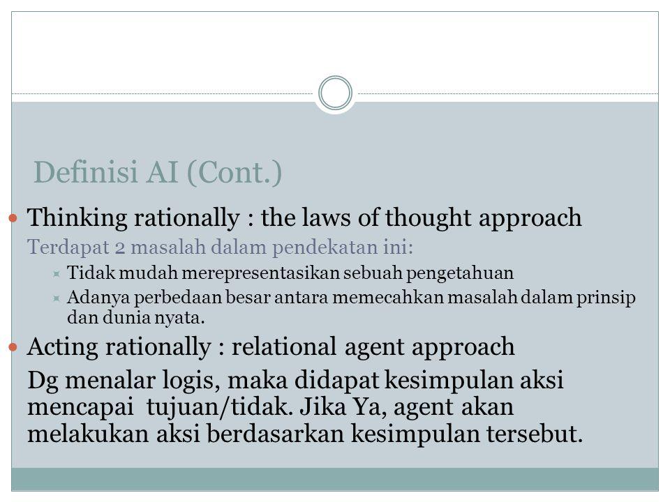 Definisi AI (Cont.) Thinking rationally : the laws of thought approach Terdapat 2 masalah dalam pendekatan ini:  Tidak mudah merepresentasikan sebuah