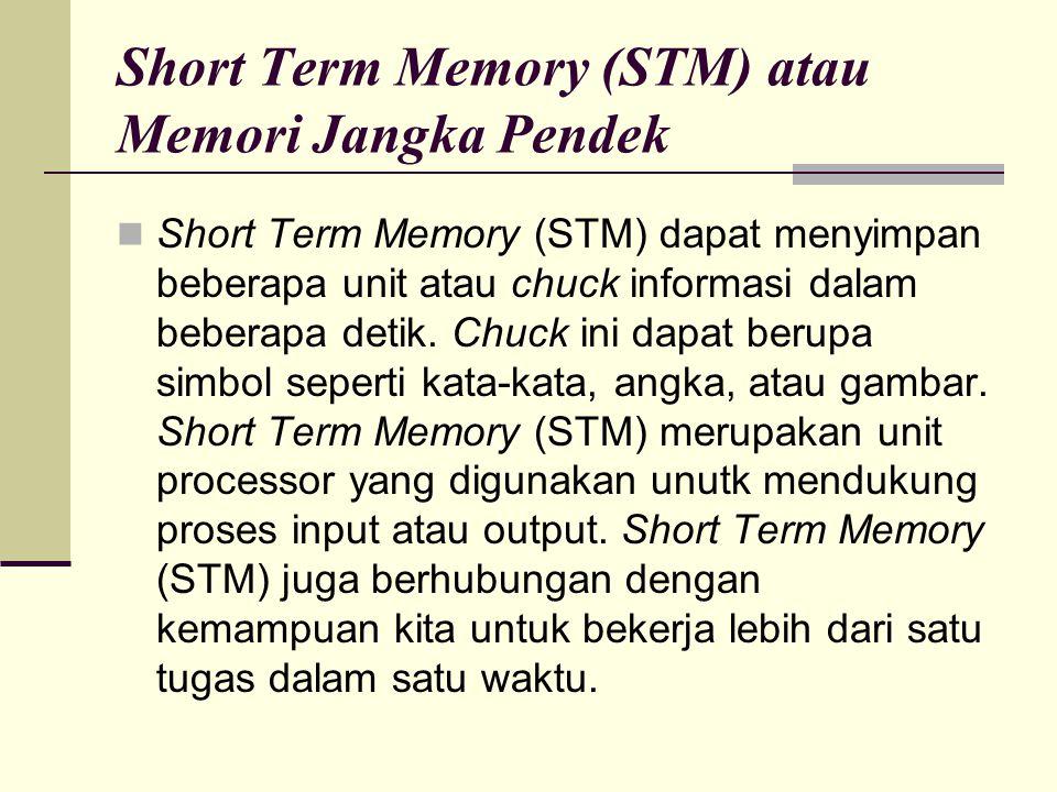 Short Term Memory (STM) atau Memori Jangka Pendek Short Term Memory (STM) dapat menyimpan beberapa unit atau chuck informasi dalam beberapa detik. Chu