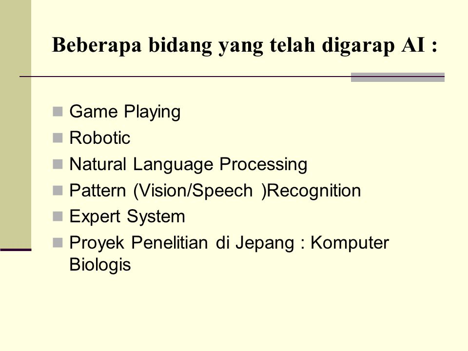 Beberapa bidang yang telah digarap AI : Game Playing Robotic Natural Language Processing Pattern (Vision/Speech )Recognition Expert System Proyek Penelitian di Jepang : Komputer Biologis