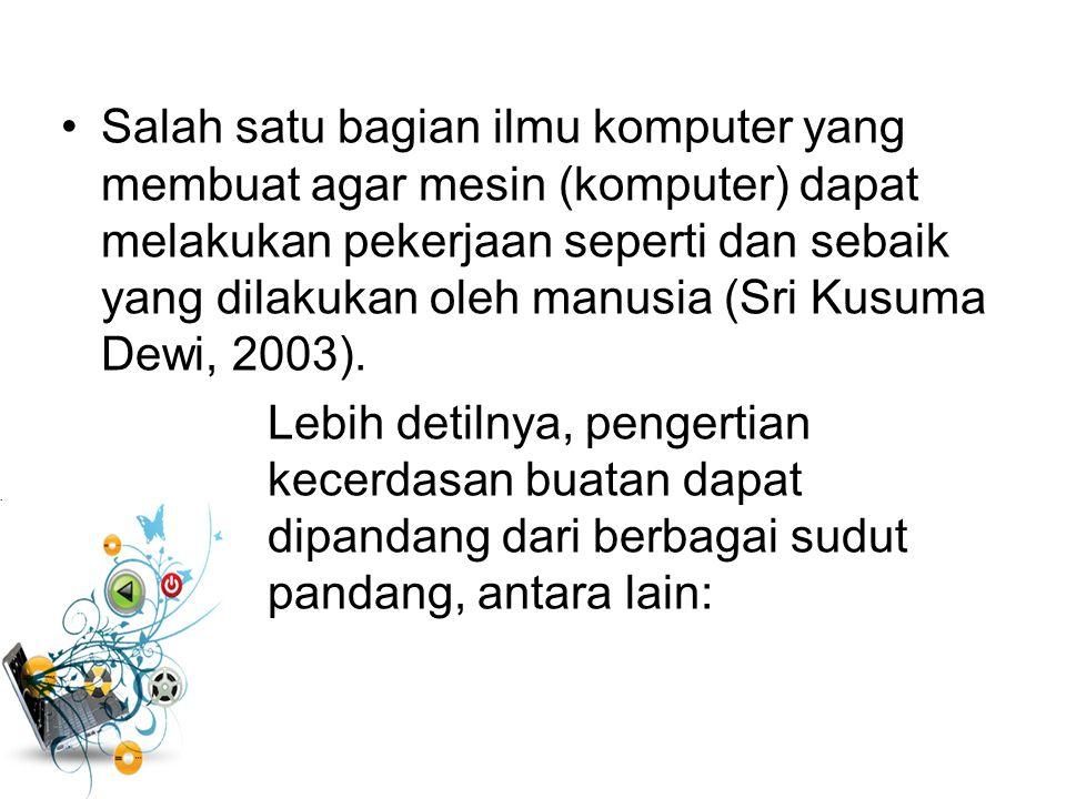 Cabang ilmu komputer yang mempelajari otomatisasi tingkah laku cerdas (Setiawan,1993) Suatu perilaku dari sebuah mesin yang jika dikerjakan oleh manus