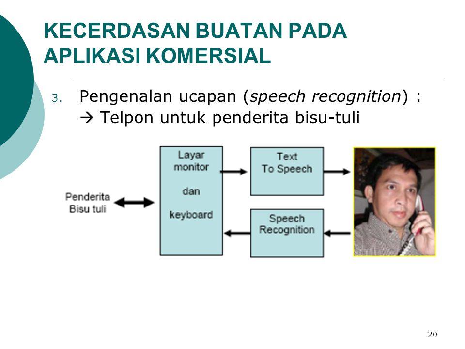 20 KECERDASAN BUATAN PADA APLIKASI KOMERSIAL 3. Pengenalan ucapan (speech recognition) :  Telpon untuk penderita bisu-tuli
