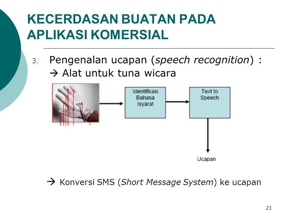 21 KECERDASAN BUATAN PADA APLIKASI KOMERSIAL 3. Pengenalan ucapan (speech recognition) :  Alat untuk tuna wicara  Konversi SMS (Short Message System