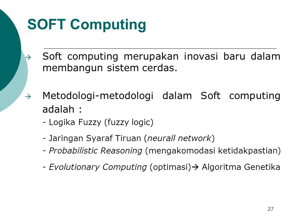 27 SOFT Computing  Soft computing merupakan inovasi baru dalam membangun sistem cerdas.  Metodologi-metodologi dalam Soft computing adalah : - Logik