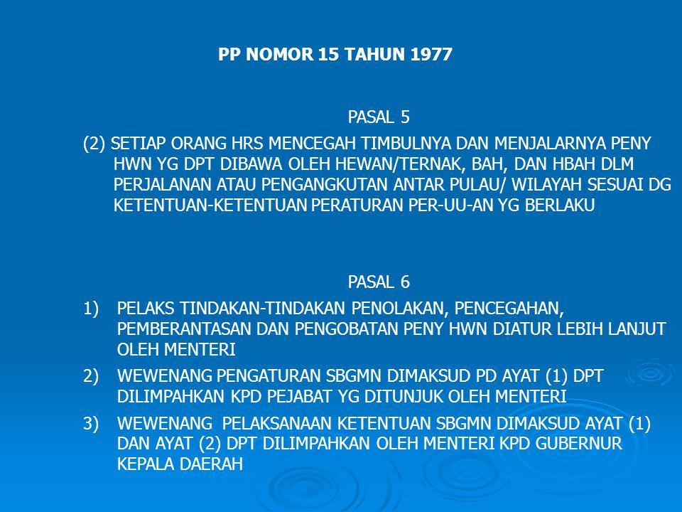 PP NOMOR 15 TAHUN 1977 PASAL 5 (2) SETIAP ORANG HRS MENCEGAH TIMBULNYA DAN MENJALARNYA PENY HWN YG DPT DIBAWA OLEH HEWAN/TERNAK, BAH, DAN HBAH DLM PERJALANAN ATAU PENGANGKUTAN ANTAR PULAU/ WILAYAH SESUAI DG KETENTUAN-KETENTUAN PERATURAN PER-UU-AN YG BERLAKU PASAL 6 1)PELAKS TINDAKAN-TINDAKAN PENOLAKAN, PENCEGAHAN, PEMBERANTASAN DAN PENGOBATAN PENY HWN DIATUR LEBIH LANJUT OLEH MENTERI 2)WEWENANG PENGATURAN SBGMN DIMAKSUD PD AYAT (1) DPT DILIMPAHKAN KPD PEJABAT YG DITUNJUK OLEH MENTERI 3)WEWENANG PELAKSANAAN KETENTUAN SBGMN DIMAKSUD AYAT (1) DAN AYAT (2) DPT DILIMPAHKAN OLEH MENTERI KPD GUBERNUR KEPALA DAERAH