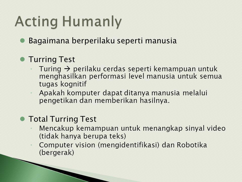 Bagaimana berperilaku seperti manusia Turring Test  Turing  perilaku cerdas seperti kemampuan untuk menghasilkan performasi level manusia untuk semua tugas kognitif  Apakah komputer dapat ditanya manusia melalui pengetikan dan memberikan hasilnya.