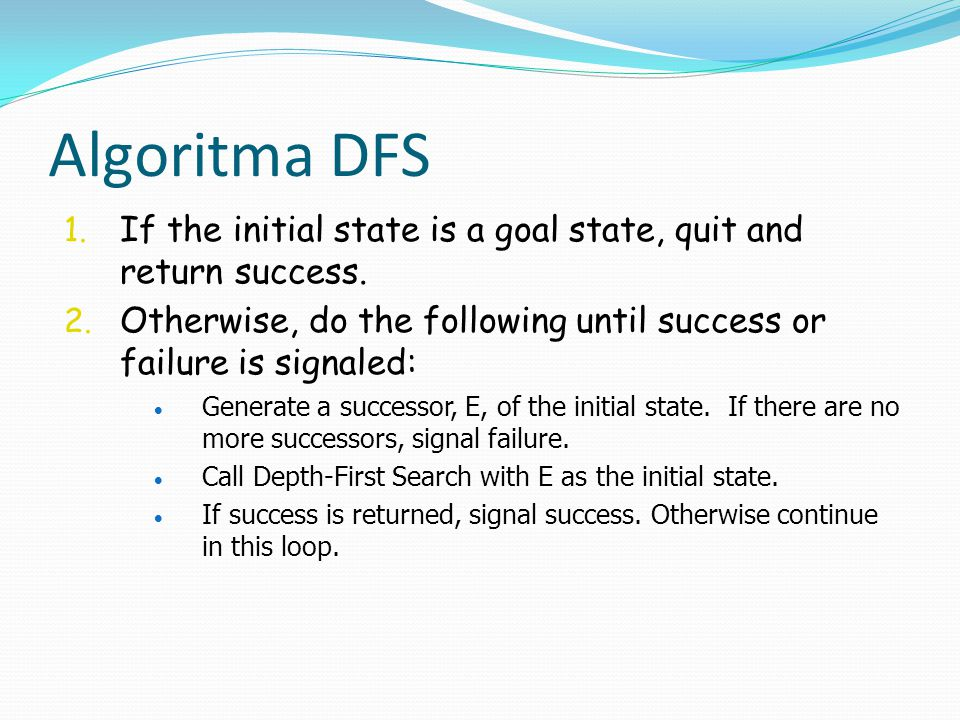 Algoritma DFS 1. If the initial state is a goal state, quit and return success. 2. Otherwise, do the following until success or failure is signaled: 