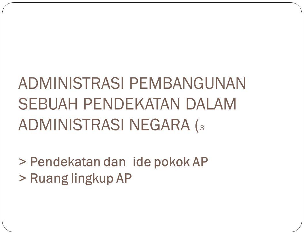 Administrasi Negara & Administrasi Pembangunan  AN merupakan induk dari AP.