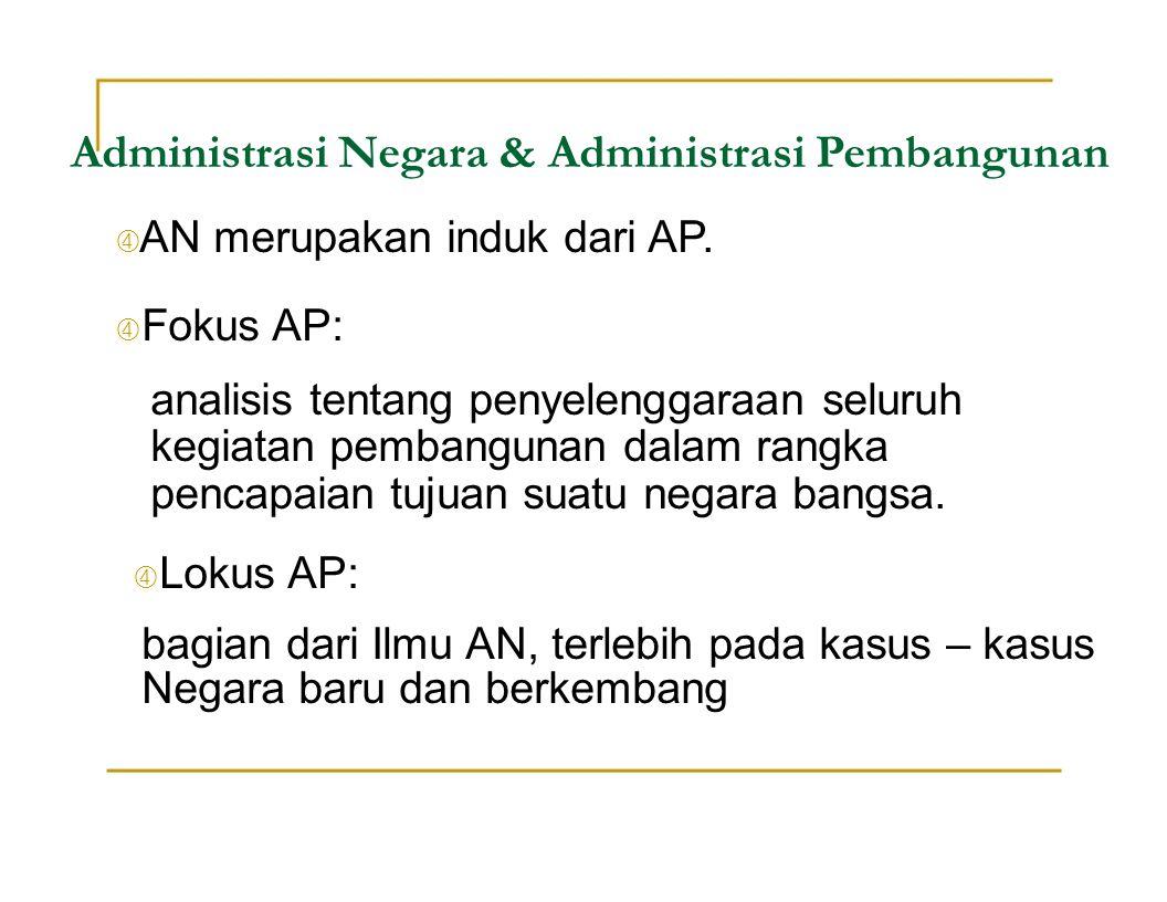 Administrasi Negara & Administrasi Pembangunan  AN merupakan induk dari AP.  Fokus AP: analisis tentang penyelenggaraan seluruh kegiatan pembangunan