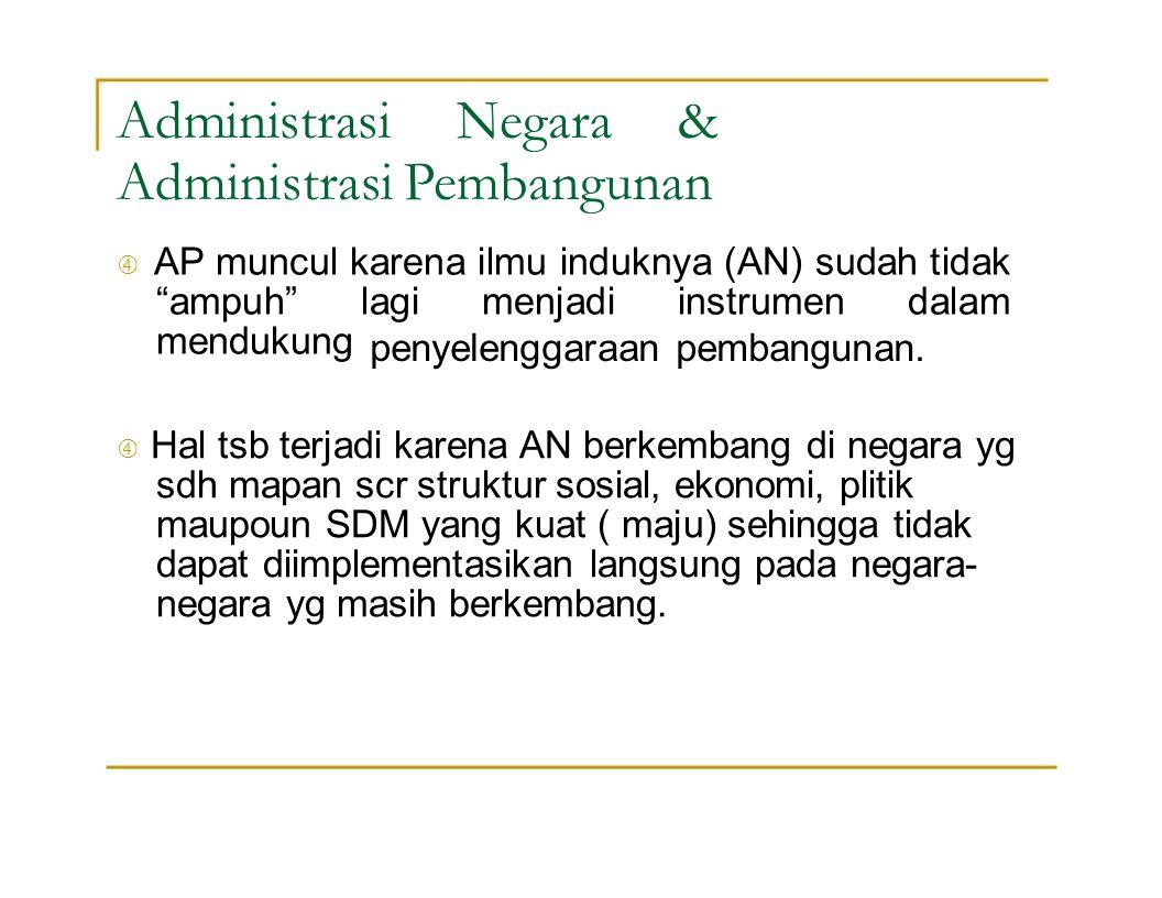 """Administrasi Negara & Administrasi Pembangunan  AP muncul karena ilmu induknya (AN) sudah tidak """"ampuh"""" lagi menjadi instrumen dalam mendukung penyel"""