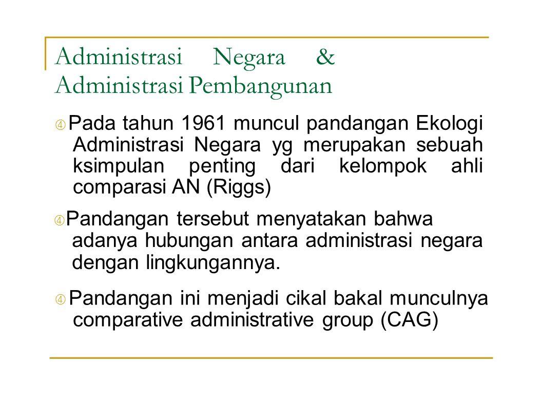 Administrasi Negara & Administrasi Pembangunan  Pada tahun 1961 muncul pandangan Ekologi Administrasi Negara yg merupakan sebuah ksimpulan penting da