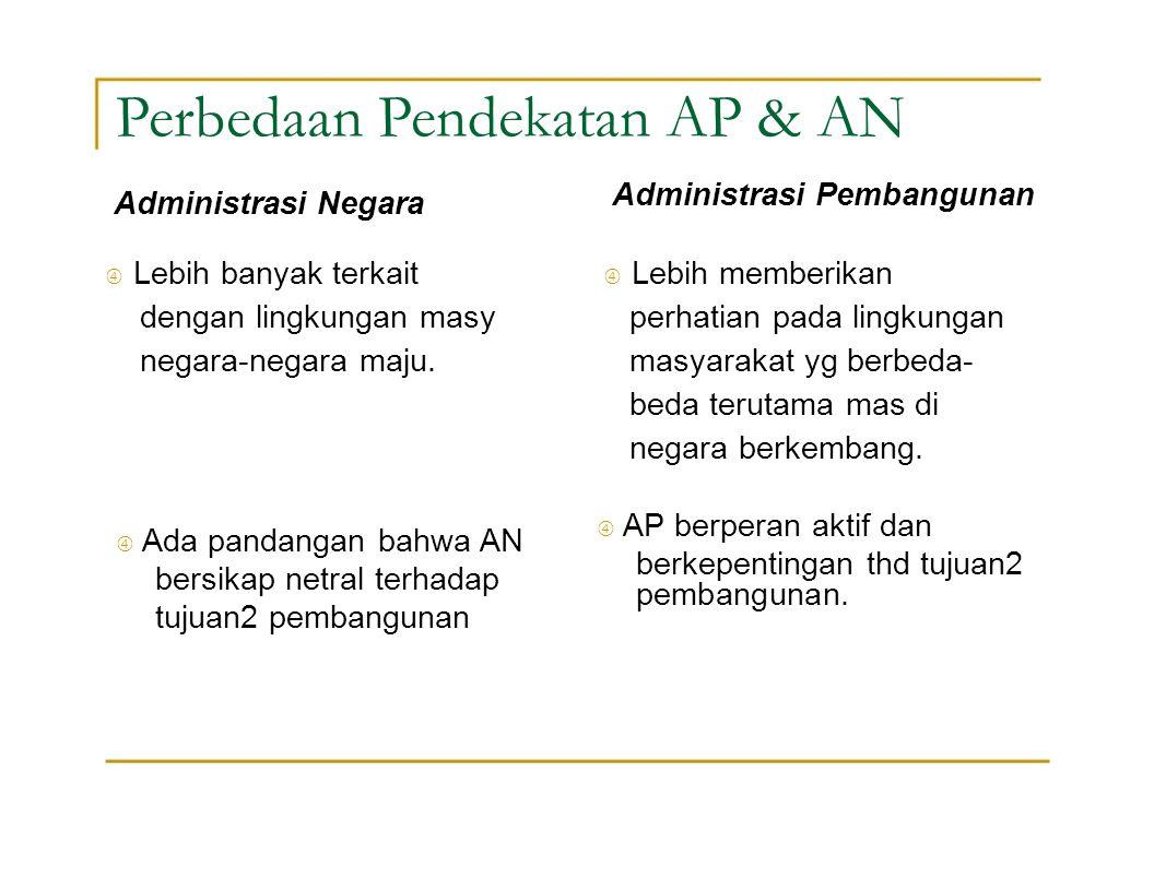 Perbedaan Pendekatan AP & AN Administrasi Negara Administrasi Pembangunan  Lebih banyak terkait  Lebih memberikan dengan lingkungan masyperhatian pa
